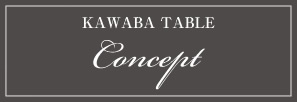 KAWABA TEBLE Consept コンセプト